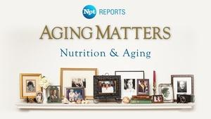 Nutrition & Aging | Aging Matters | NPT Reports