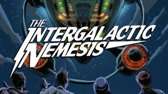 Get Ready for.... The Intergalactic Nemesis!