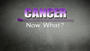 Cancer:  Now What?