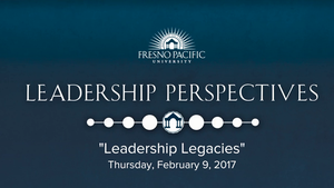 Fresno Pacific University: Leadership Legacies Series