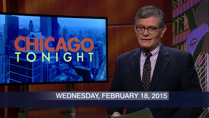 February 18, 2015 – Chicago Tonight (Full Show)