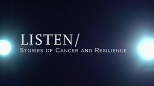 LISTEN/ Stories of Cancer and Resilience