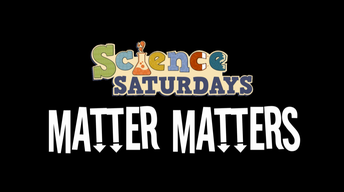 Science Saturdays - Matter Matters