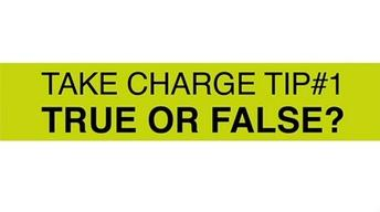 Take Charge Tip #1: True or False?