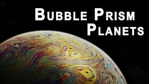 Bubble Prism Planets