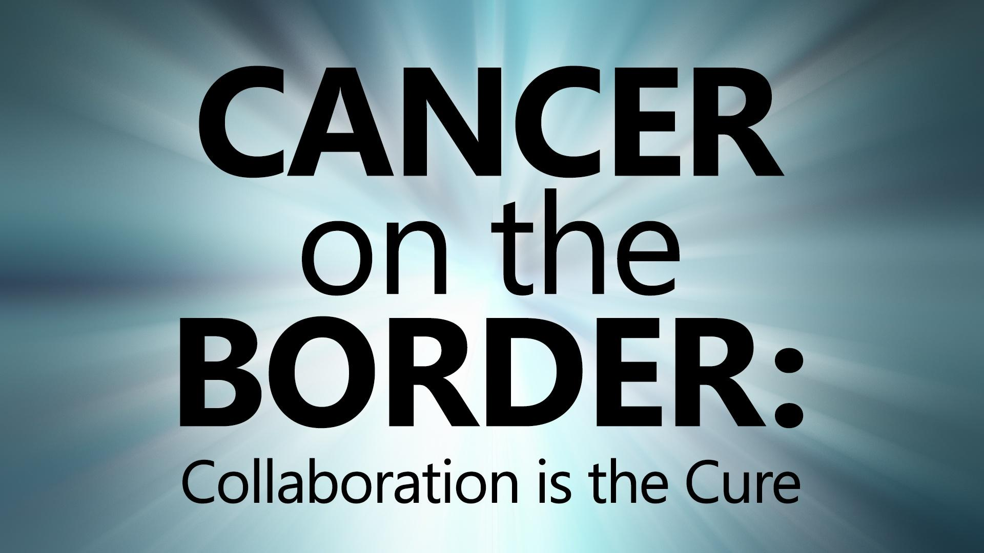 Cancer on the Border: Collaboration is the Cure
