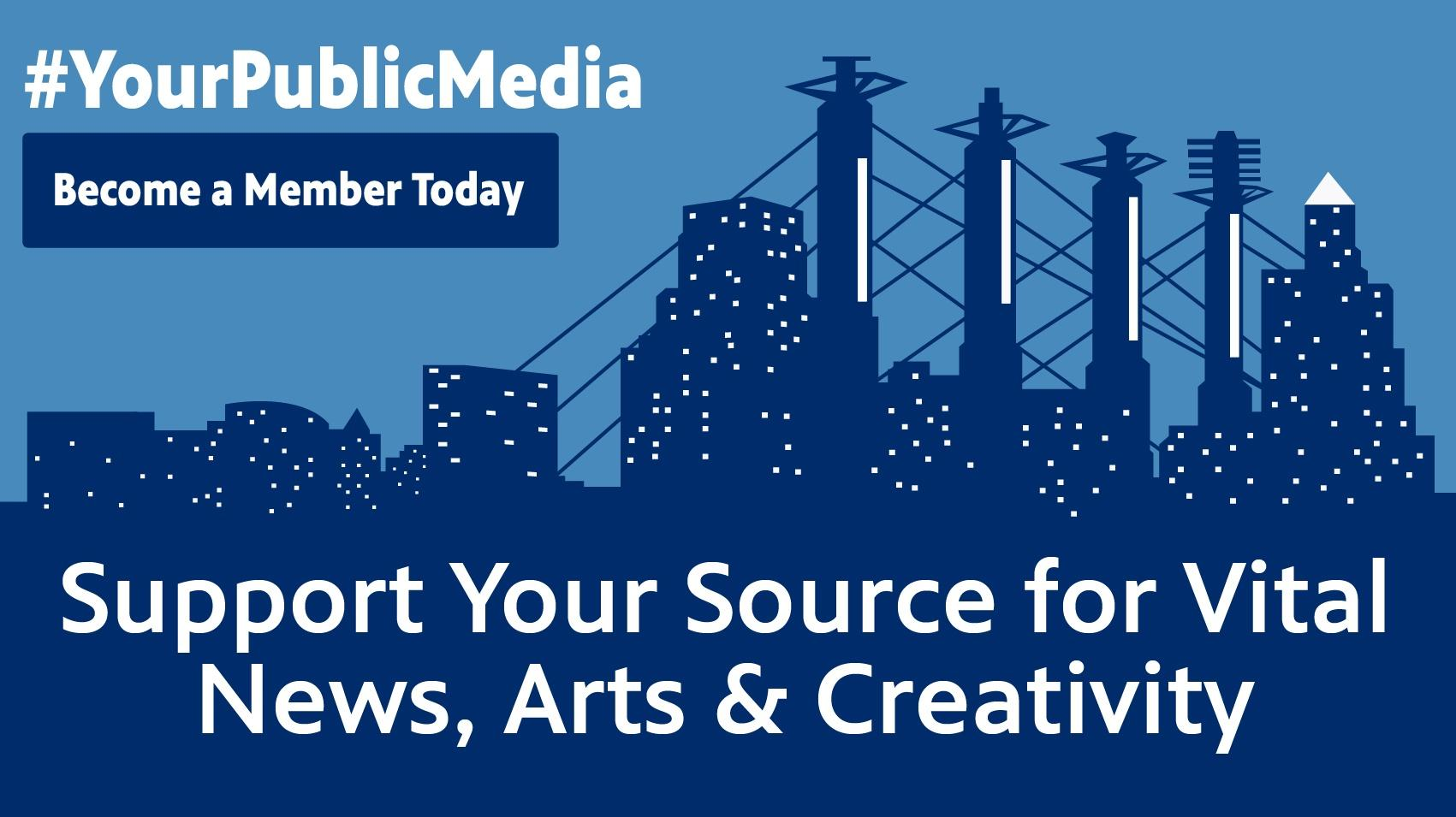 #YourPublicMedia Become a Member Today Support Your Source for Vital News, Arts & Creativity