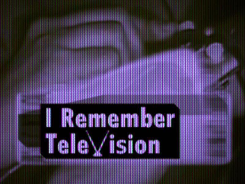 I REMEMBER TELEVISION