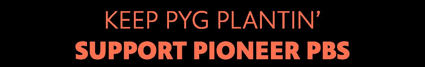 Keep PYG plantin' Support Pioneer.