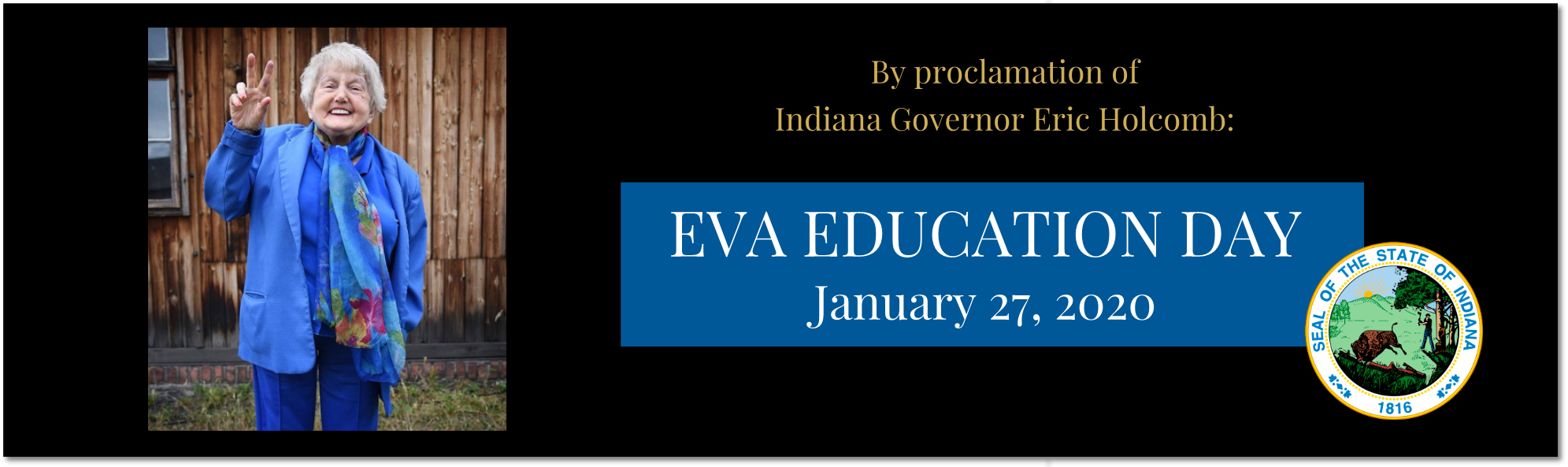 January 27, 2020 EVA EDUCATION DAY Indiana Governor Eric Holcomb, WFYI and Ted Green Films are commemorating January 27, 2020 — the 75th anniversary of liberation of Auschwitz — as Eva Education Day across the state.