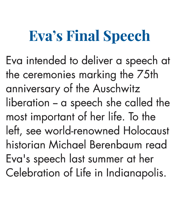 Eva's Final Speech    Eva intended to deliver a speech at the ceremonies marking the 75th anniversary of the Auschwitz liberation -- a speech she called the most important of her life. To the left, see world-renowned Holocaust historian Michael Berenbaum read Eva's speech last summer at her Celebration of Life in Indianapolis.