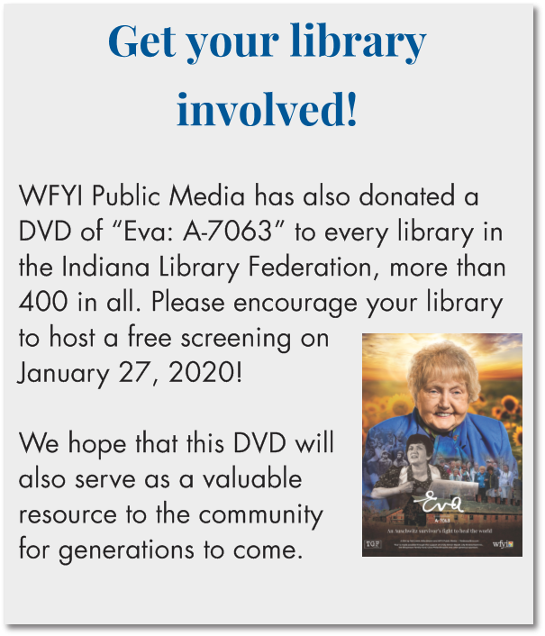 "Get your library involved!  WFYI Public Media has also donated a DVD of ""Eva: A-7063"" to every library in the Indiana Library Federation, more than 400 in all. Please encourage your library to host a free screening on January 27, 2020!   We hope that this DVD will also serve as a valuable resource to the community for generations to come."