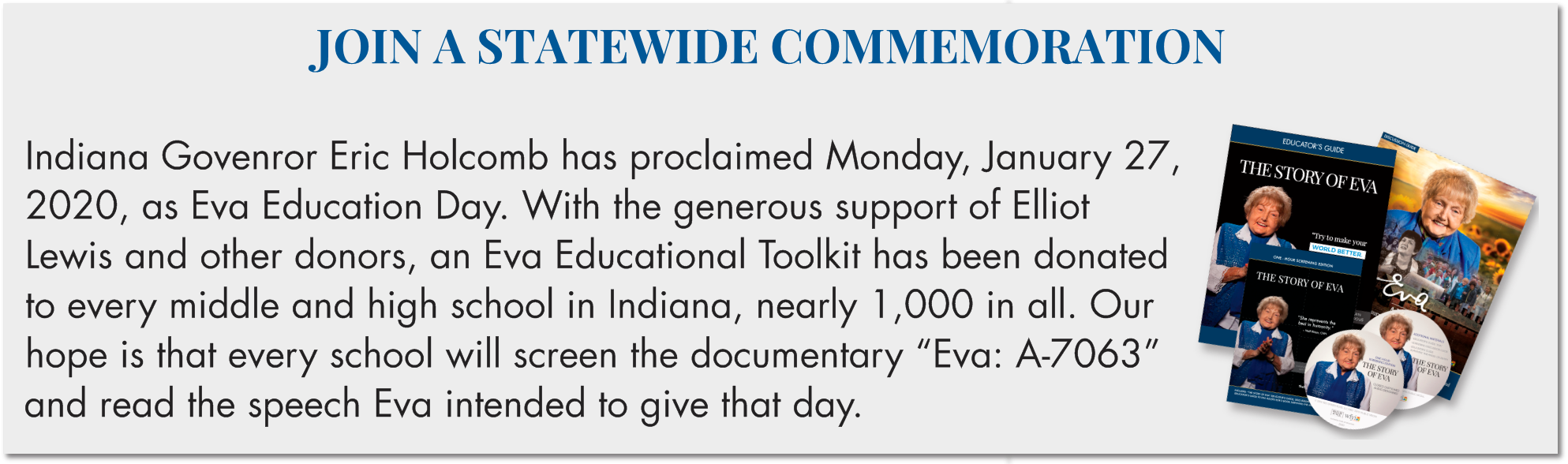 "JOIN A STATEWIDE COMMEMORATION  Indiana Govenror Eric Holcomb has proclaimed Monday, January 27, 2020, as Eva Education Day. With the generous support of Elliot Lewis and other donors, an Eva Educational Toolkit has been donated to every middle and high school in Indiana, nearly 1,000 in all. Our hope is that every school will screen the documentary ""Eva: A-7063"" and read the speech Eva intended to give that day."