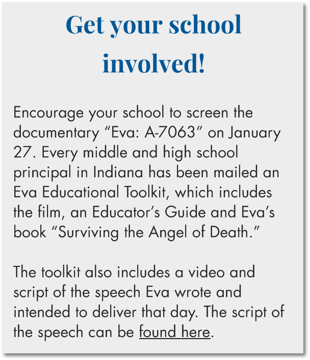 "Get your school involved!  Encourage your school to screen the documentary ""Eva: A-7063"" on January 27. Every middle and high school principal in Indiana has been mailed an Eva Educational Toolkit, which includes the one-hour version of the film, an Educator's Guide and Eva's book ""Surviving the Angel of Death."" The toolkit also includes a video and script of the speech Eva wrote and intended to deliver that day. The script of the speech can be found here."