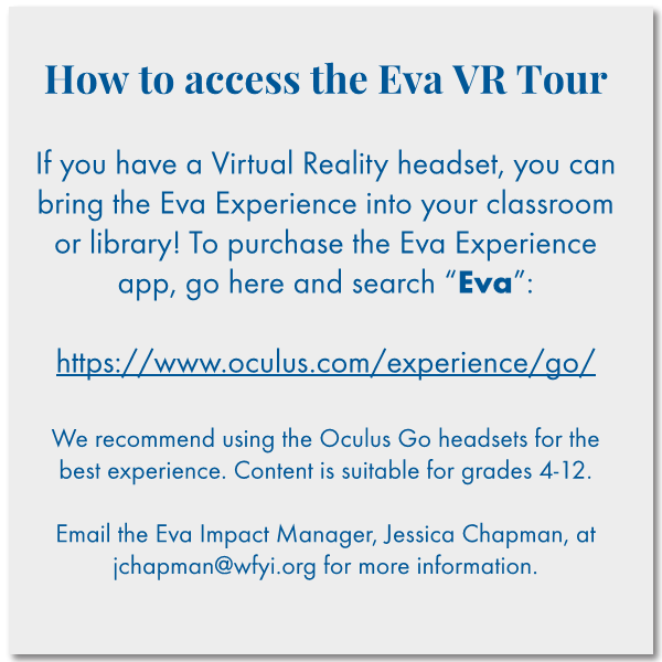 "How to access the Eva VR Tour   If you have a Virtual Reality headset, you can bring the Eva Experience into your classroom or library! To purchase the Eva Experience app, go here and search ""Eva"":   https://www.oculus.com/experience/go/  We recommend using the Oculus Go headsets for the best experience. Content is suitable for grades 4-12.  Email the Eva Impact Manager Jessica Chapman at jchapman@wfyi.org for more information."