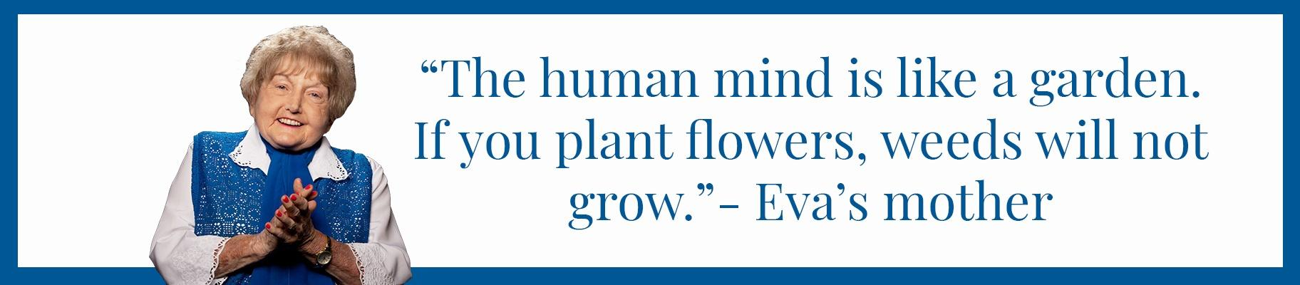 """The human mind is like a garden. If you plant flowers, weeds will not grow."" - Eva's mother"