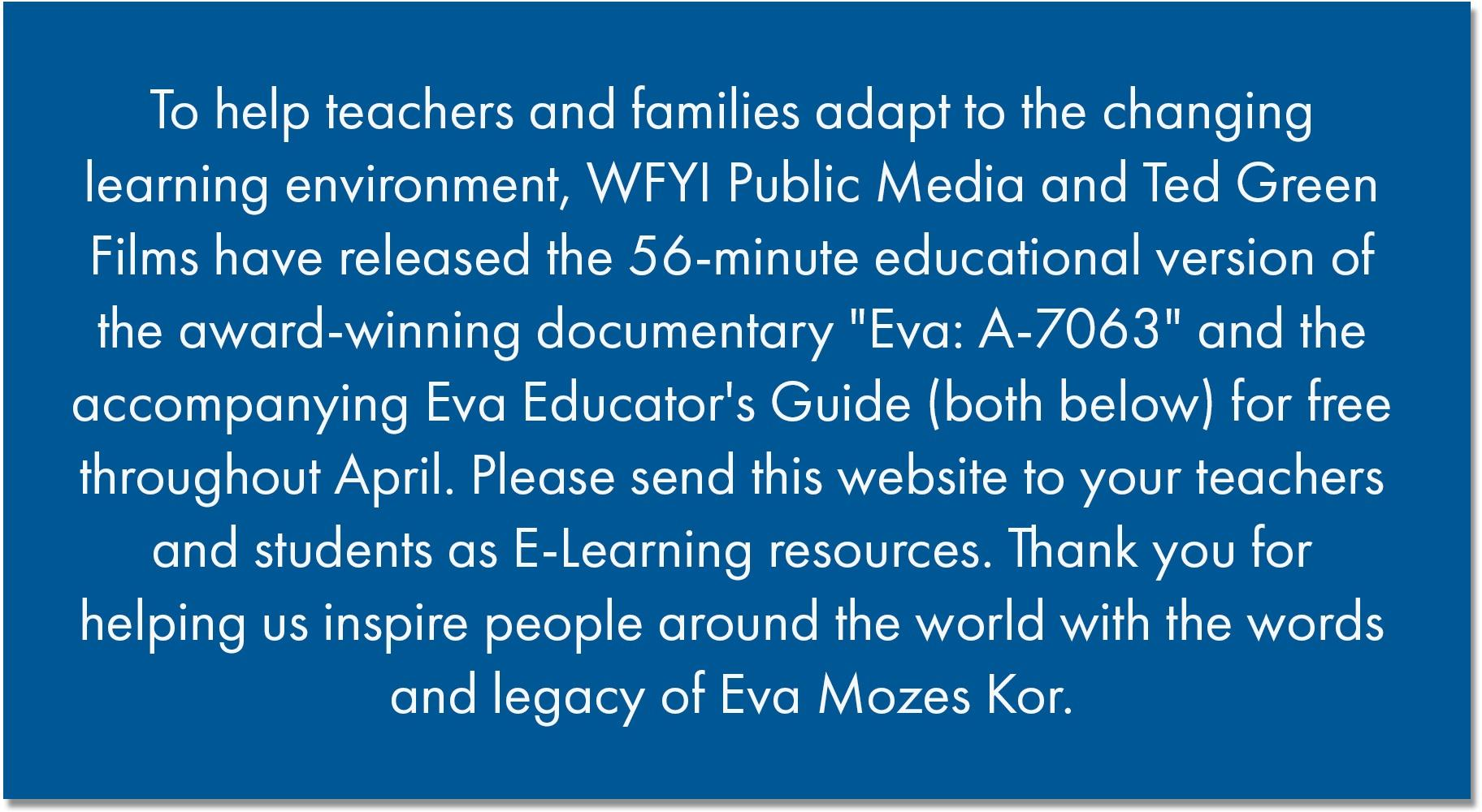 "To help teachers and families adapt to the changing learning environment, WFYI Public Media and Ted Green Films have released the 56-minute educational version of the award-winning documentary ""Eva: A-7063"" and the accompanying Eva Educator's Guide (both below) for free throughout April. Please send this website to your teachers and students as E-Learning resources. Thank you for helping us inspire people around the world with the words and legacy of Eva Mozes Kor."