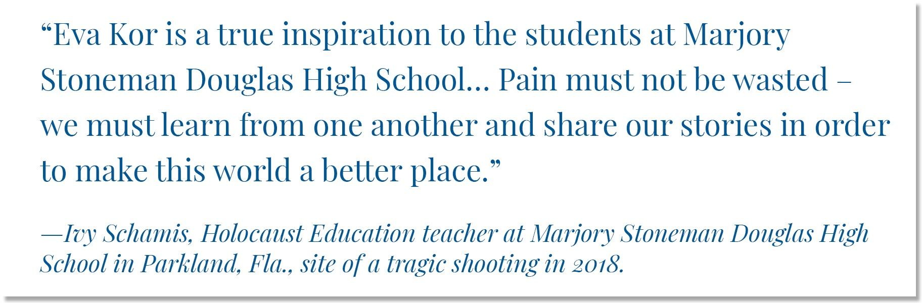"""""""Eva Kor is a true inspiration to the students at Marjory Stoneman Douglas High School… Pain must not be wasted – we must learn from one another and share our stories in order to make this world a better place."""" •—Ivy Schamis, Holocaust Education teacher at Marjory Stoneman Douglas High School in Parkland, Fla., site of a tragic shooting in 2018."""
