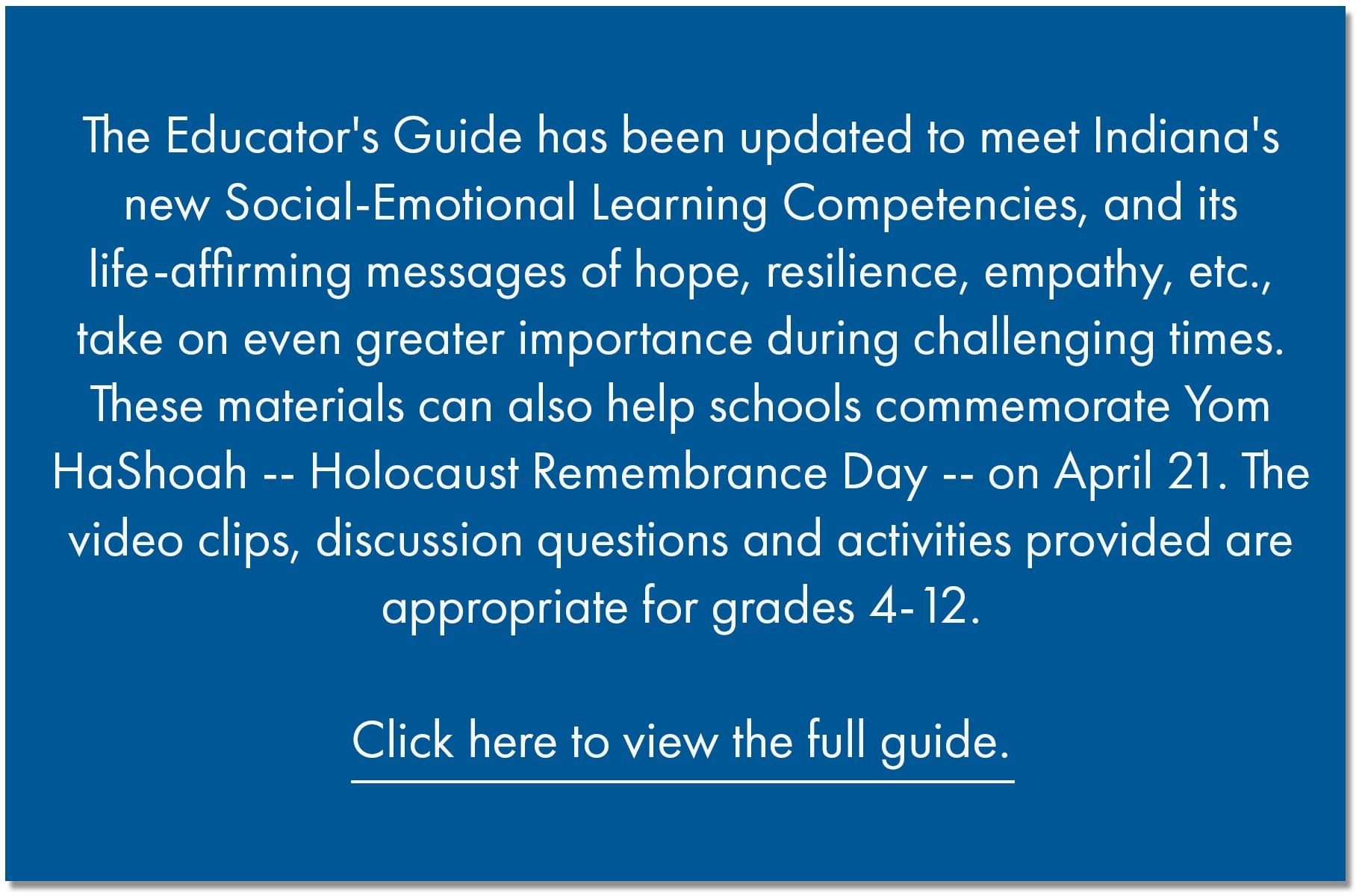 The Educator's Guide has been updated to meet Indiana's new Social-Emotional Learning Competencies, and its life-affirming messages of hope, resilience, empathy, etc., take on even greater importance during challenging times. These materials can also help schools commemorate Yom HaShoah -- Holocaust Remembrance Day -- on April 21. The video clips, discussion questions and activities provided are appropriate for grades  - 12.   Click here to view the full guide.