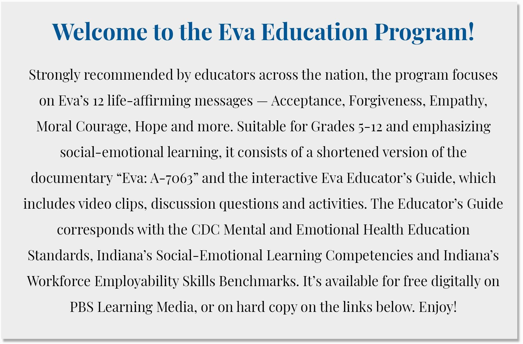 """Welcome to the Eva Education Program!   Strongly recommended by educators across the nation, the program focuses on Eva's 12 life-affirming messages — Acceptance, Forgiveness, Empathy, Moral Courage, Hope and more. Suitable for Grades 5-12 and emphasizing social-emotional learning, it consists of a shortened version of the documentary """"Eva: A-7063"""" and the interactive Eva Educator's Guide, which includes video clips, discussion questions and activities. The Educator's Guide corresponds with the CDC Mental and Emotional Health Education Standards, Indiana's Social-Emotional Learning Competencies and Indiana's Workforce Employability Skills Benchmarks. It's available for free digitally on PBS Learning Media, or on hard copy on the links below. Enjoy!"""