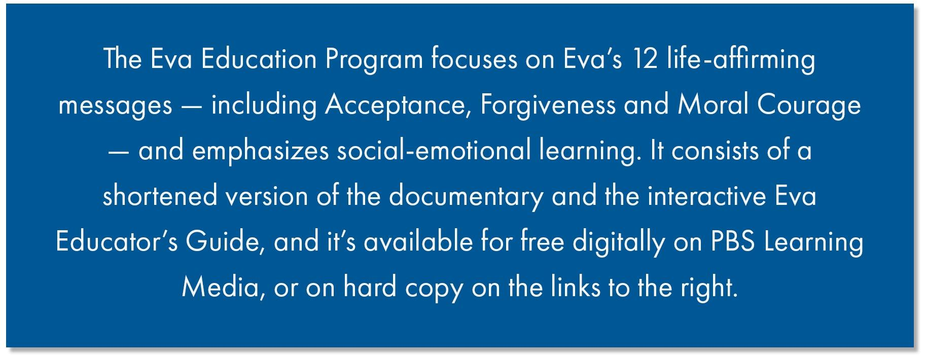 The Eva Education Program focuses on Eva's 12 life-affirming messages — including Acceptance, Forgiveness and Moral Courage — and emphasizes social-emotional learning. It consists of a shortened version of the documentary and the interactive Eva Educator's Guide, and it's available for free digitally on PBS Learning Media, or on hard copy on the links to the right.