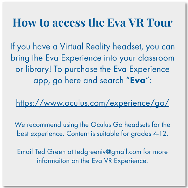 "How to access the Eva VR Tour   If you have a Virtual Reality headset, you can bring the Eva Experience into your classroom or library! To purchase the Eva Experience app, go here and search ""Eva"":   https://www.oculus.com/experience/go/  We recommend using the Oculus Go headsets for the best experience. Content is suitable for grades 4-12.  Email Ted Green at tedgreeniv@gmail.com for more informaiton on the Eva VR Experience."