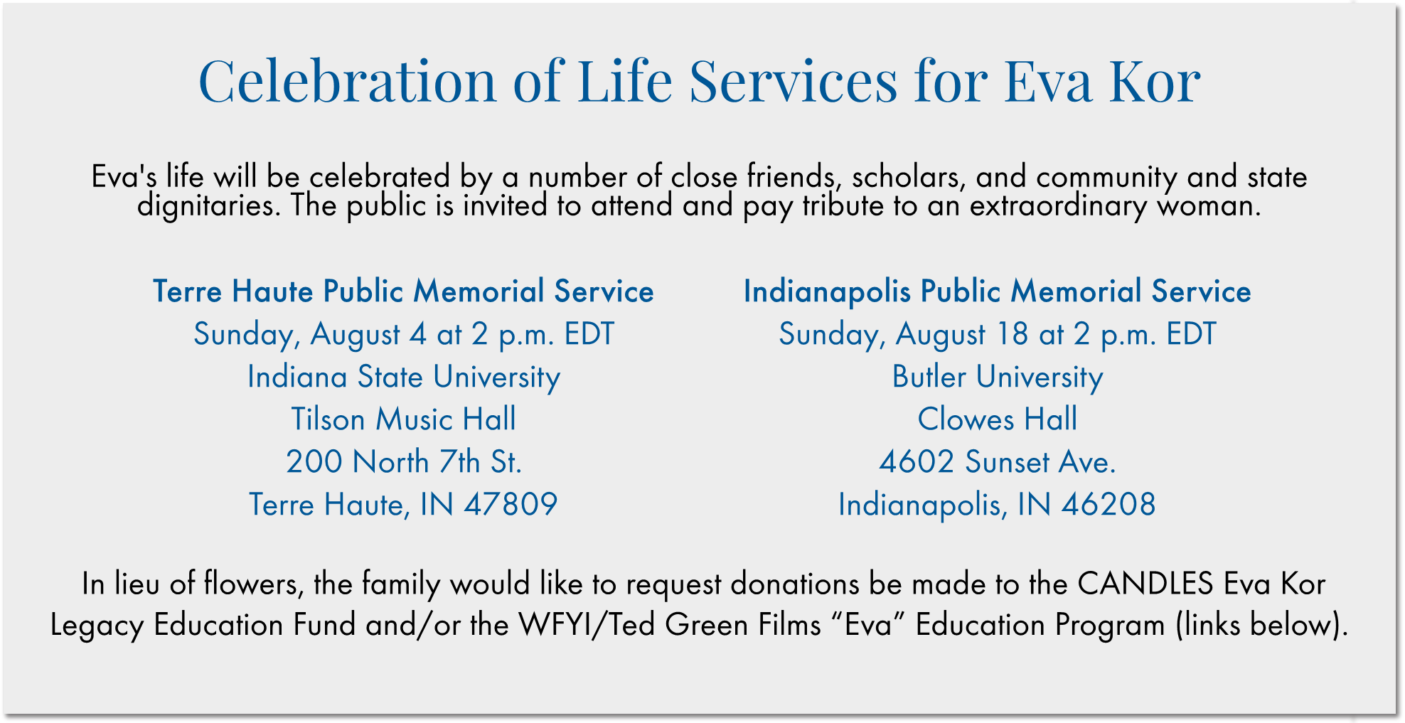 """Memorial Services for Eva Kor  The funeral and visitation for Eva will be held at DeBaun Funeral Home in Terre Haute, IN. The visitation is scheduled for Saturday, July 13th from 4:00pm until 8:00pm EDT. The funeral will be at 10:00 am EDT on Sunday, July 14th. Interment at Highland Lawn Cemetery will follow the service at 11:30 am. However, due to limited seating, the family encourages the public to attend one of the two memorial services in lieu of the funeral. This will allow the funeral home to comfortably accommodate family and close friends during this particular time. Information about the public memorial services is provided below.  DeBaun Funeral Home 85 East Springhill Dr. Terre Haute, IN 47802  Terre Haute Public Memorial Service: Sunday, August 4th at 2:00pm EDT Indiana State University Tilson Music Hall 200 North 7th St. Terre Haute, IN 47809  Indianapolis Public Memorial Service: Sunday, August 18th at 2:00pm EDT Butler University Clowes Hall 4602 Sunset Ave. Indianapolis, IN 46208  In lieu of flowers, the family would like to request donations be made to the CANDLES Eva Kor Legacy Education Fund and/or the WFYI/Ted Green Films """"Eva"""" Education Program:"""