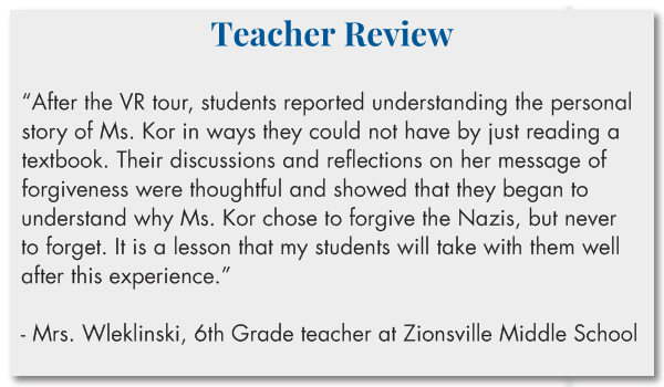 "Teacher Review  ""After the VR tour, students reported understanding the personal story of Ms. Kor in ways they could not have by just reading a textbook. Their discussions and reflections on her message of forgiveness were thoughtful and showed that they began to understand why Ms. Kor chose the forgive the Nazis, but never to forget. It is a lesson that my students will take with them well after this experience.""  - Mrs. Wleklinski, 6th Grade teacher at Zionsville Middle School"