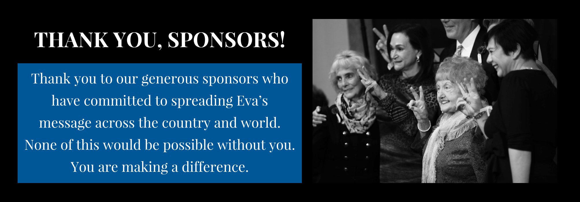 THANK YOU, SPONSORS! Thank you to our generous sponsors who have committed to spreading Eva's message across the country and world. None of this would be possible without you. You are making a difference.