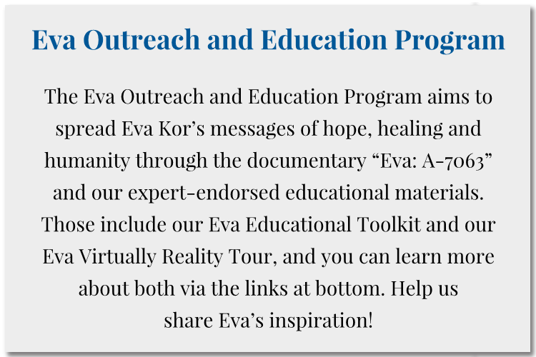 "The Eva Outreach and Education Program aims to spread Eva Kor's messages of hope, healing and humanity through the documentary ""Eva: A-7063"" and our expert-endorsed educational materials. Those include our Eva Educational Toolkit and our Eva Virtually Reality Tour, and you can learn more about both via the links at bottom. Help us  share Eva's inspiration!"