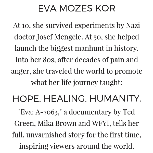 "Eva Mozes Kor: At 10, she survived experiments by Nazi doctor Josef Mengele. At 50, she helped launch the biggest manhunt in history. Now 85, after decades of pain and anger, she travels the world to promote what her life journey has taught: HOPE. HEALING. HUMANITY. ""Eva: A-7063,"" a documentary by Ted Green, Mika Brown and WFYI, tells her full, unvarnished story for the first time, inspiring viewers around the world."