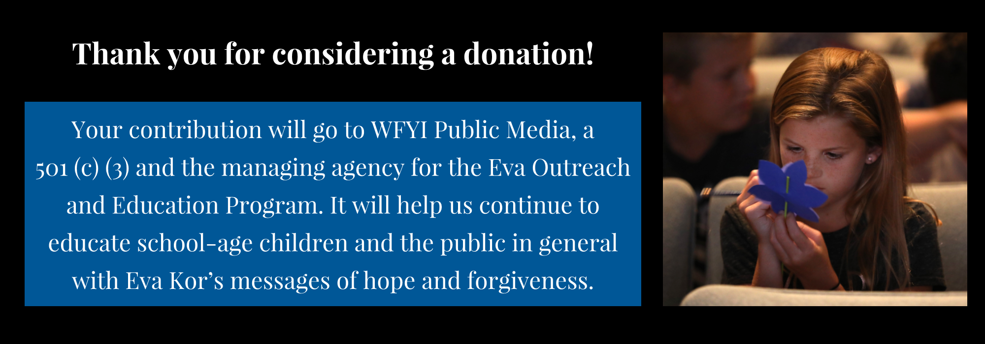 Thank you for considering a donation! Your contribution will go to WFYI Public Media, a  501 (c) (3) and the managing agency for the Eva Outreach and Education Program. It will help us continue to educate school-age children and the public in general with Eva Kor's messages of hope and forgiveness.