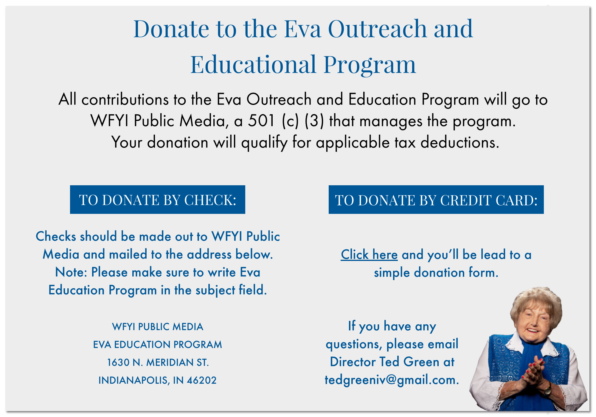 Donate to the Eva Outreach and Educational Program  All contributions to the Eva Outreach and Education Program will go to  WFYI Public Media, a 501 (c) (3) that manages the program.  Your donation will qualify for applicable tax deductions. Checks should be made out to WFYI Public Media and mailed to the address below. Note: Please make sure to write Eva Education Program in the subject field.   WFYI PUBLIC MEDIA EVA EDUCATION PROGRAM 1630 N. MERIDIAN ST. INDIANAPOLIS, IN 46202 TO DONATE BY CREDIT CARD:   Click here and you'll be lead to a  simple donation form.   If you have any  questions, please email  Director Ted Green at tedgreeniv@gmail.com.