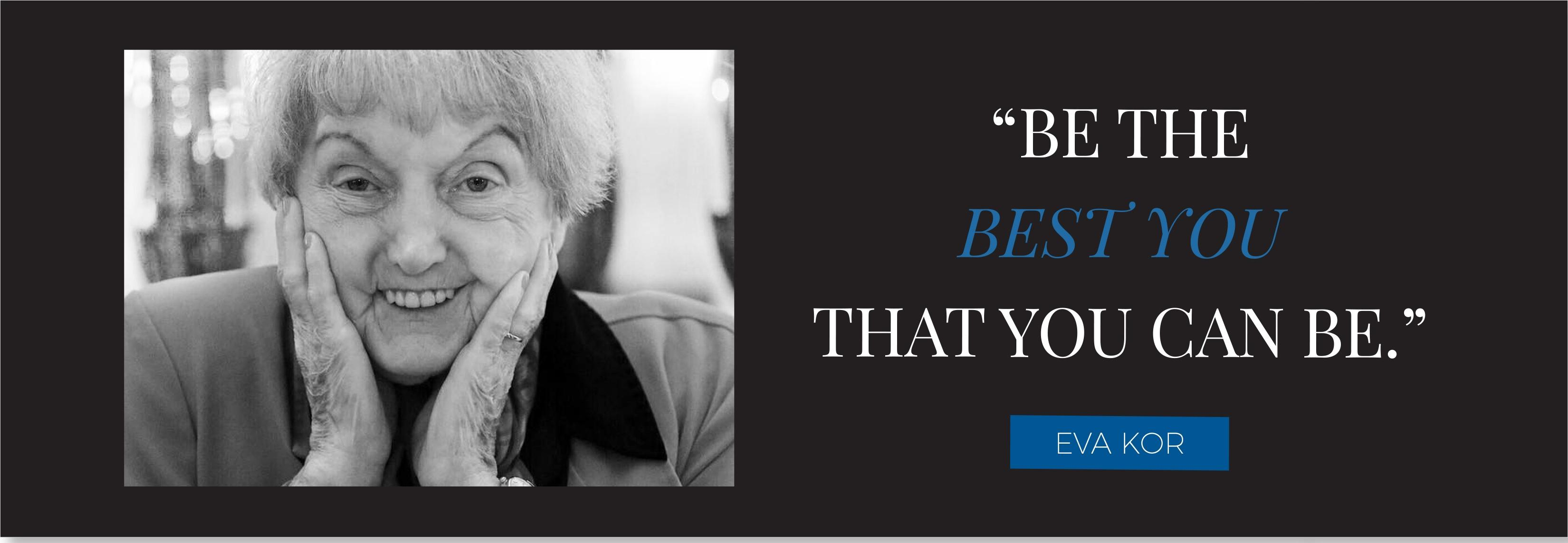 """BE THE BEST YOU THAT YOU CAN BE."" EVA KOR"