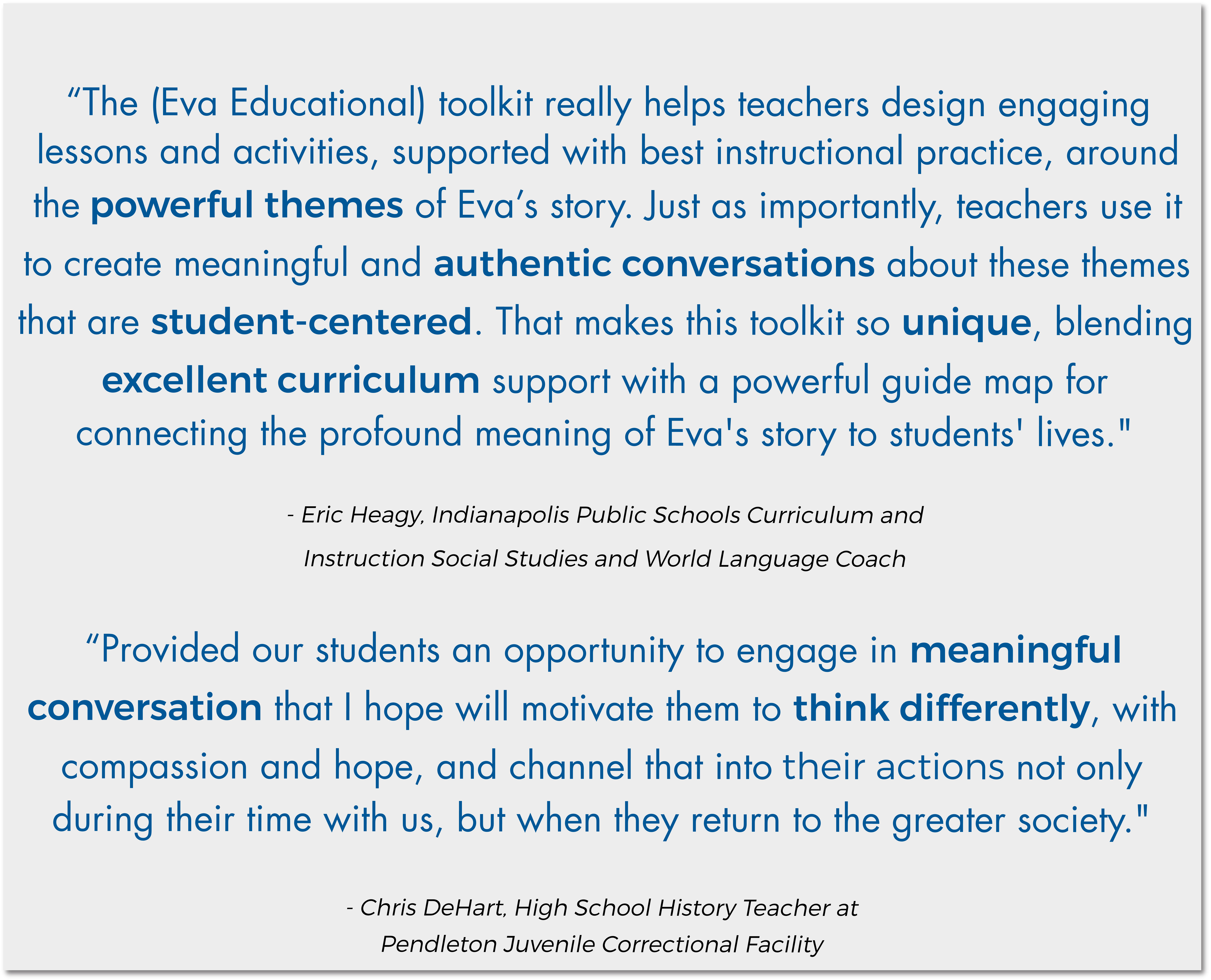 """The (Eva Educational) toolkit really helps teachers design engaging lessons and activities, supported with best instructional practice, around the powerful themes of Eva's story. Just as importantly, teachers use it to create meaningful and authentic conversations about these themes that are student-centered. That makes this toolkit so unique, blending excellent curriculum support with a powerful guide map for connecting the profound meaning of Eva's story of students' lives."" - Eric Heagy, Indianapolis Public Schools Curriculum and Instruction Social Studies and World Language Coach; ""Provided our students an opportunity to engage in meaningful conversation that I hope will motivate them to think differently, with compassion and hope, and channel that into their actions not only during their time with us, but when they return to the greater society."" - Chris DeHart High School History Teacher and Pendleton Juvenile Correctional Facilityt"