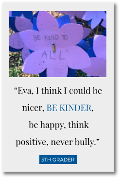 """Eva, I think I could be nicer, be kinder, be happy, think positive, never bully."" - 5th grader"