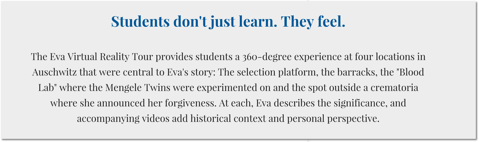 "Students don't just learn. They feel.    The Eva Virtual Reality Tour provides students a 360-degree experience at four locations in Auschwitz that were central to Eva's story: The selection platform, the barracks, the ""Blood Lab"" where the Mengele Twins were experimented on and the spot outside a crematoria where she announced her forgiveness. At each, Eva describes the significance, and accompanying videos add historical context and personal perspective."