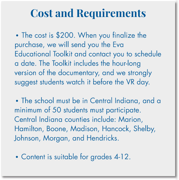 Cost and Requirements  • The cost is $200. When you finalize the purchase, we will send you the Eva Educational Toolkit and contact you to schedule a date. The Toolkit includes the hour-long version of the documentary, and we strongly suggest students watch it before the VR day.  • The school must be in Central Indiana, and a minimum of 50 students must participate. Central Indiana counties include: Marion, Hamilton, Boone, Madison, Hancock, Shelby, Johnson, Morgan, and Hendricks.  • Content is suitable for grades 4-12.