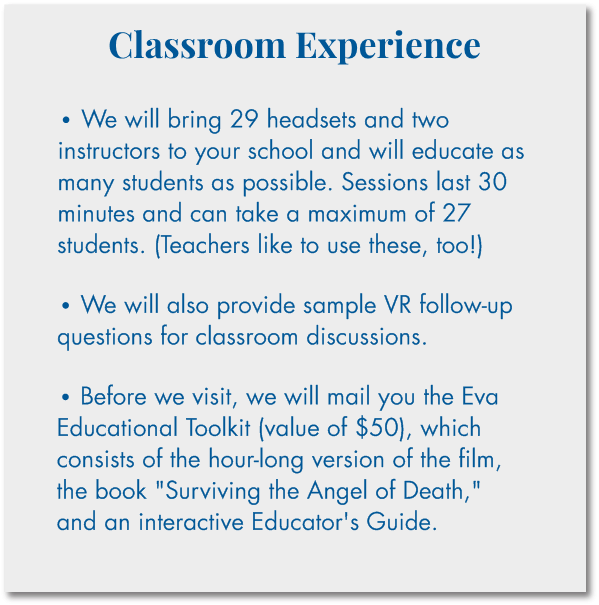"Classroom Experience  • We will bring 29 headsets and two instructors to your school and will educate as many students as possible. Sessions last 30 minutes and can take a maximum of 27 students. (Teachers like to use these, too!)  • We will also provide sample VR follow-up questions for classroom discussions.  • Before we visit, we will mail you the Eva Educational Toolkit (value of $50), which consists of the hour-long version of the film, the book ""Surviving the Angel of Death,"" and an interactive Educator's Guide"