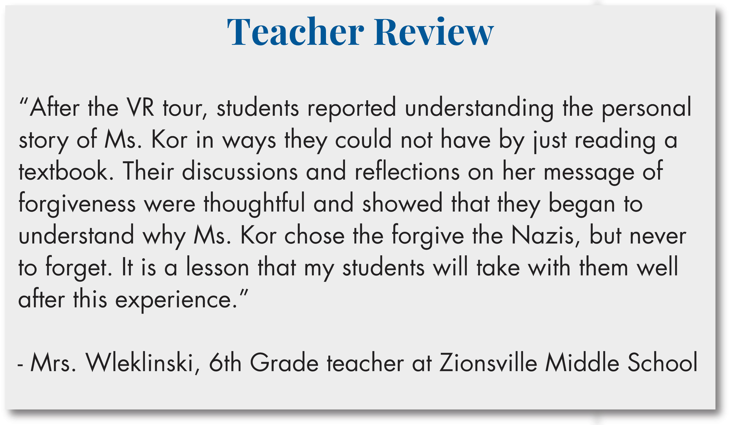"""Teacher Review  """"After the VR tour, students reported understanding the personal story of Ms. Kor in ways they could not have by just reading a textbook. Their discussions and reflections on her message of forgiveness were thoughtful and showed that they began to understand why Ms. Kor chose the forgive the Nazis, but never to forget. It is a lesson that my students will take with them well after this experience.""""  - Mrs. Wleklinski, 6th Grade teacher at Zionsville Middle School"""