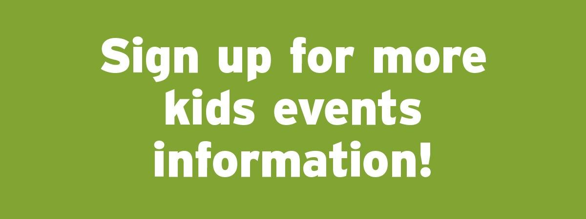 Sign up for more Kids Events information!