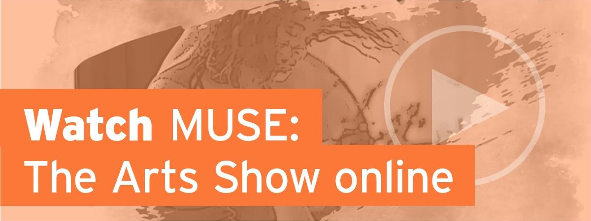 Click to watch MUSE: The Arts Show online