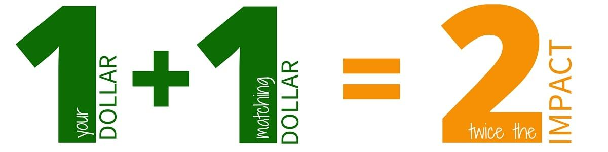 Your Dollar Amount + Matching Dollar = Twice the impact