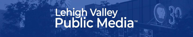 Lehigh Valley Public Media™