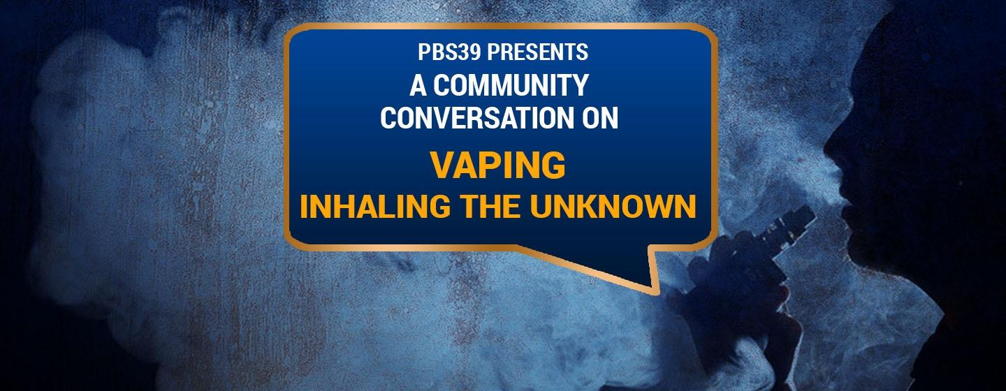 PBS39 Presents a Community Conversation on Vaping: Inhaling the Unknown