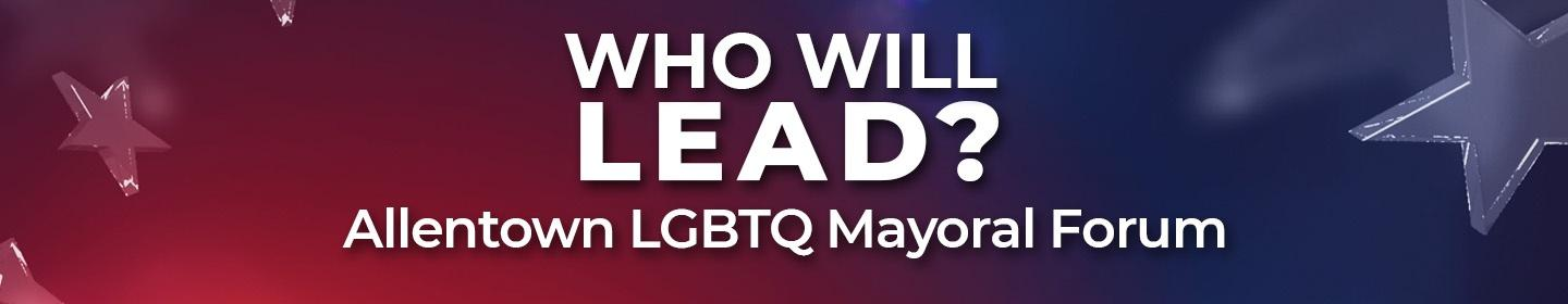 Who Will Lead? Allentown LGBTQ Mayoral Forum