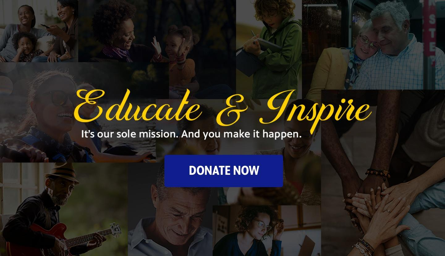 Educate & Inspire — It's our sole mission. And you make it happen.
