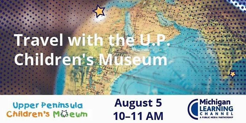 Travel with the U.P. Children's Museum 8/5 at 10 am