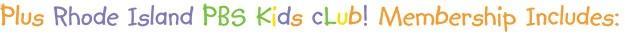 Plus Rhode Island PBS Kids Club! Membership Includes: