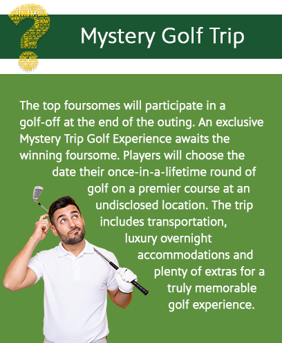 Mystery Golf Trip: The top foursomes will participate in a golf-off at the end of the outing. An exclusive Mystery Trip Golf Experience awaits the winning foursome. Players will choose the date for their-once-in-a lifetime round of golf on a premier course at an undisclosed location. The trip includes transportation, luxury overnightaccommodations and plenty of extras for a truly memorable golf experience.